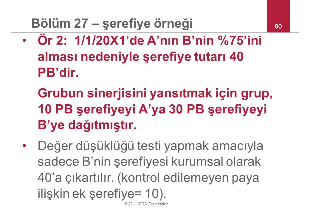 © 2011 IFRS Foundation 90 Bölüm 27 – şerefiye örneği Ör 2: 1/1/20X1'de A'nın B'nin %75'ini alması nedeniyle şerefiye tutarı 40 PB'dir. Grubun sinerjis