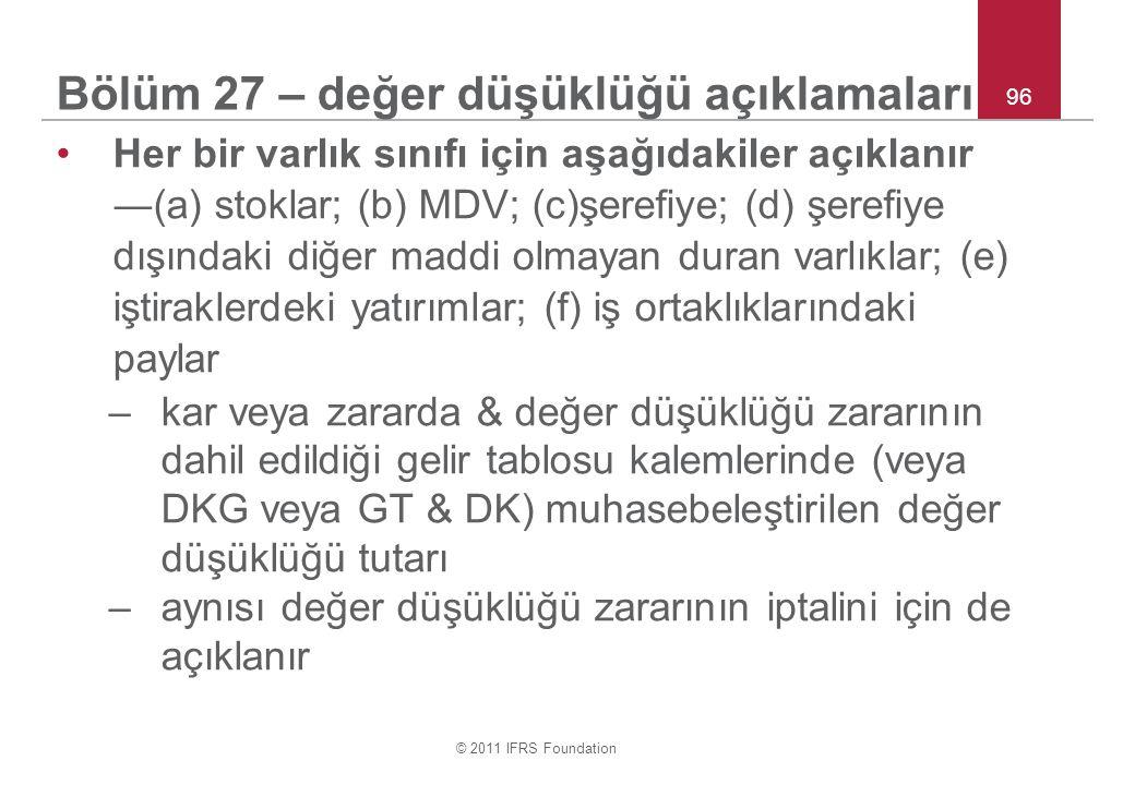 © 2011 IFRS Foundation 96 Bölüm 27 – değer düşüklüğü açıklamaları Her bir varlık sınıfı için aşağıdakiler açıklanır ―(a) stoklar; (b) MDV; (c)şerefiye