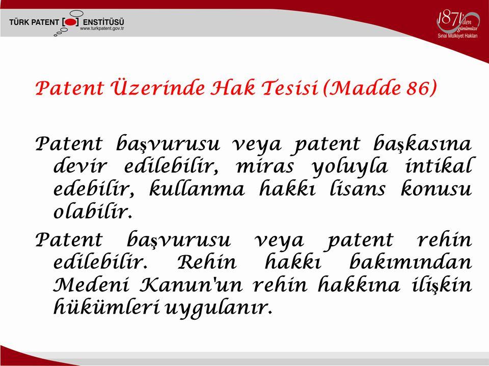 2 Patent Üzerinde Hak Tesisi (Madde 86) Patent ba ş vurusu veya patent ba ş kasına devir edilebilir, miras yoluyla intikal edebilir, kullanma hakkı lisans konusu olabilir.