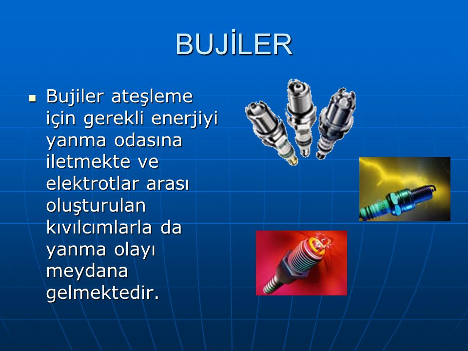 BUJİLER Bujiler ateşleme için gerekli enerjiyi yanma odasına iletmekte ve elektrotlar arası oluşturulan kıvılcımlarla da yanma olayı meydana gelmekted