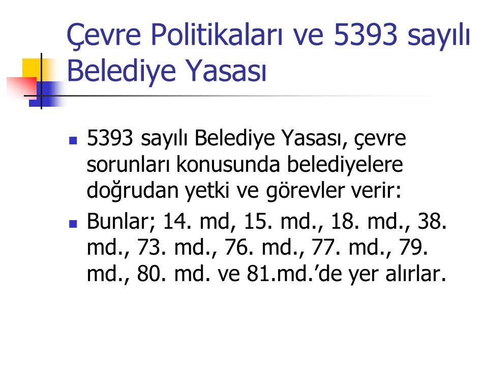 Çevre Politikaları ve 5393 sayılı Belediye Yasası 5393 sayılı Belediye Yasası, çevre sorunları konusunda belediyelere doğrudan yetki ve görevler verir