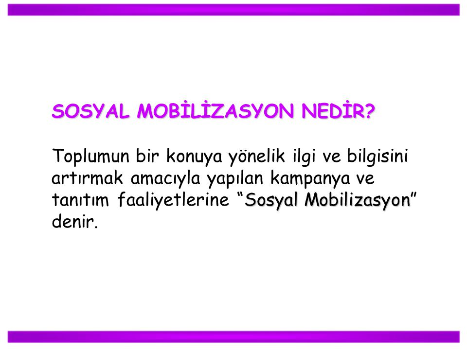 SOSYAL MOBİLİZASYON NEDİR? Sosyal Mobilizasyon Toplumun bir konuya yönelik ilgi ve bilgisini artırmak amacıyla yapılan kampanya ve tanıtım faaliyetler