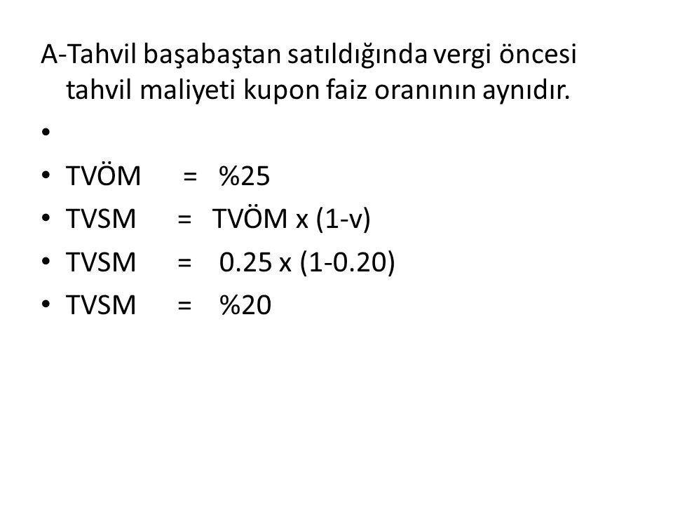 A-Tahvil başabaştan satıldığında vergi öncesi tahvil maliyeti kupon faiz oranının aynıdır. TVÖM = %25 TVSM = TVÖM x (1-v) TVSM = 0.25 x (1-0.20) TVSM