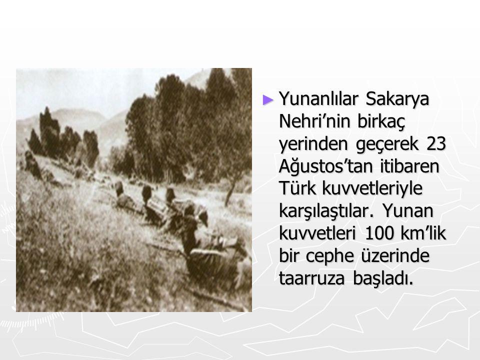 ► Yunanlılar Sakarya Nehri'nin birkaç yerinden geçerek 23 Ağustos'tan itibaren Türk kuvvetleriyle karşılaştılar. Yunan kuvvetleri 100 km'lik bir cephe