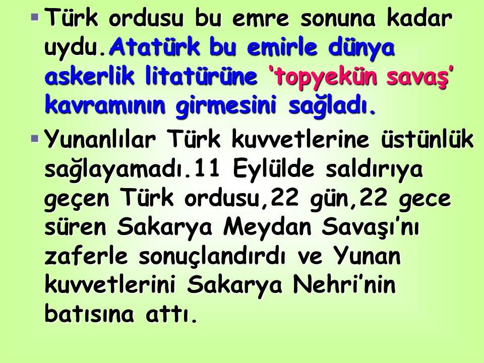 TTTTürk ordusu bu emre sonuna kadar uydu.Atatürk bu emirle dünya askerlik litatürüne 'topyekün savaş' kavramının girmesini sağladı. YYYYunanlı