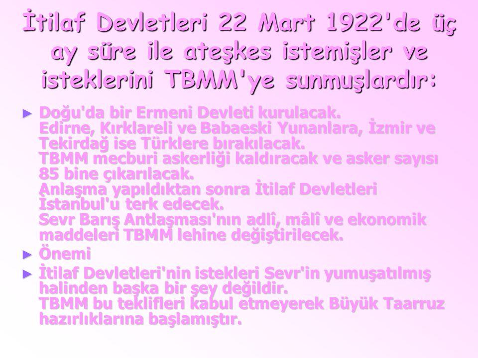 İtilaf Devletleri 22 Mart 1922'de üç ay süre ile ateşkes istemişler ve isteklerini TBMM'ye sunmuşlardır: ►D►D►D►Doğu'da bir Ermeni Devleti kurulacak.