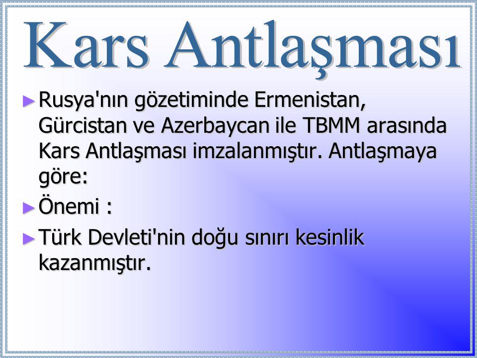 ► Rusya'nın gözetiminde Ermenistan, Gürcistan ve Azerbaycan ile TBMM arasında Kars Antlaşması imzalanmıştır. Antlaşmaya göre: ► Önemi : ► Türk Devleti