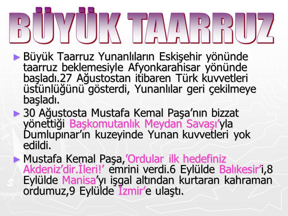 ► Büyük Taarruz Yunanlıların Eskişehir yönünde taarruz beklemesiyle Afyonkarahisar yönünde başladı.27 Ağustostan itibaren Türk kuvvetleri üstünlüğünü