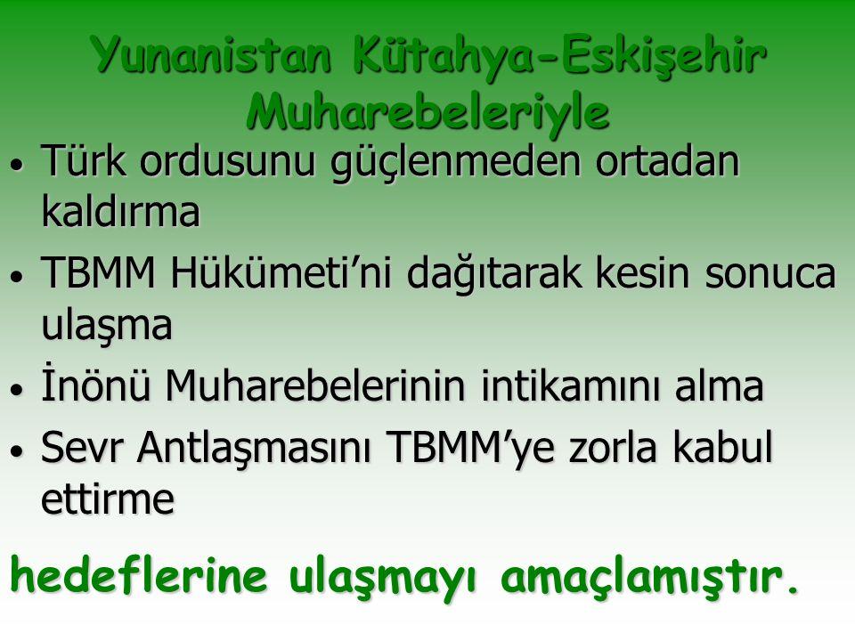 Yunanistan Kütahya-Eskişehir Muharebeleriyle Türk ordusunu güçlenmeden ortadan kaldırma Türk ordusunu güçlenmeden ortadan kaldırma TBMM Hükümeti'ni da