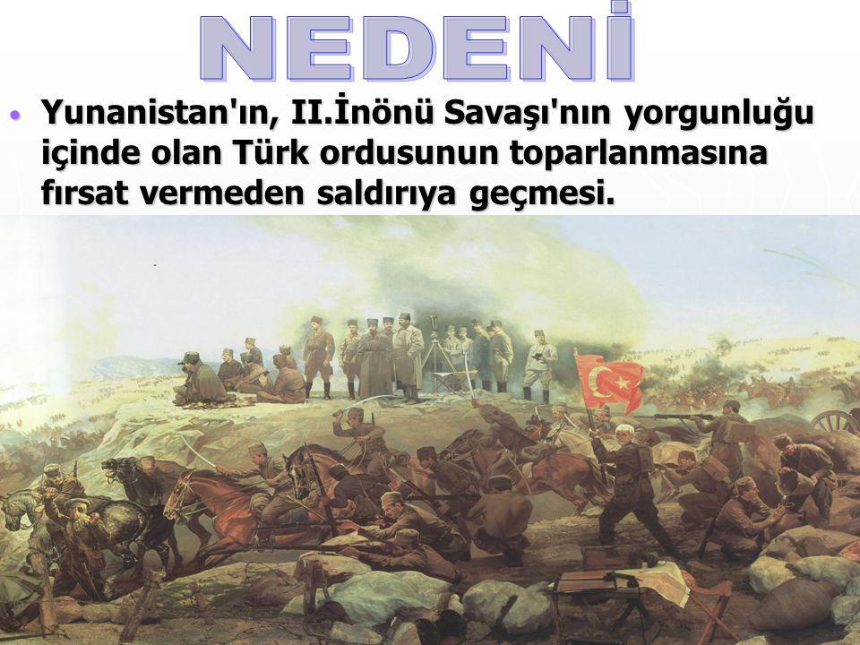 Yunanistan'ın, II.İnönü Savaşı'nın yorgunluğu içinde olan Türk ordusunun toparlanmasına fırsat vermeden saldırıya geçmesi. Yunanistan'ın, II.İnönü Sav