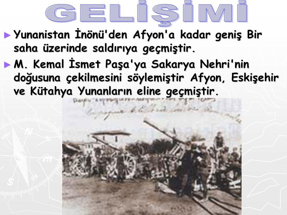 ► Yunanistan İnönü'den Afyon'a kadar geniş Bir saha üzerinde saldırıya geçmiştir. ► M. Kemal İsmetPaşa'ya Sakarya Nehri'nin doğusuna çekilmesini söyle