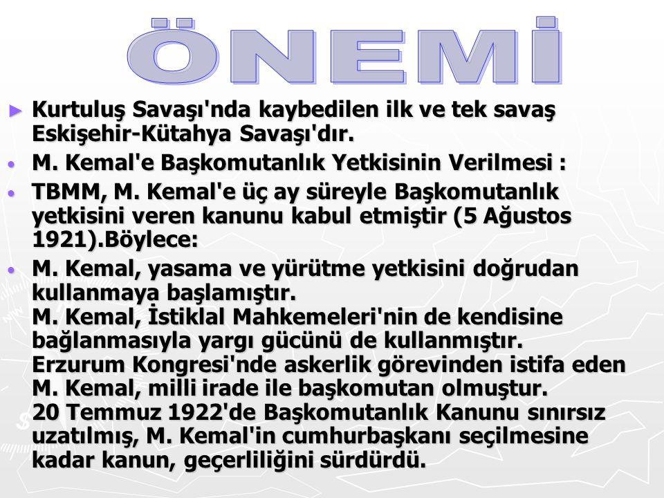 ► Kurtuluş Savaşı'nda kaybedilen ilk ve tek savaş Eskişehir-Kütahya Savaşı'dır. M. Kemal'e Başkomutanlık Yetkisinin Verilmesi : M. Kemal'e Başkomutanl