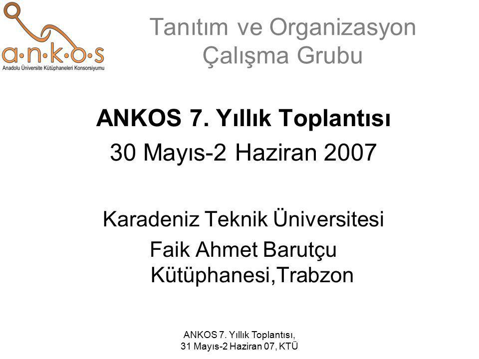 ANKOS 7. Yıllık Toplantısı, 31 Mayıs-2 Haziran 07, KTÜ Tanıtım ve Organizasyon Çalışma Grubu ANKOS 7. Yıllık Toplantısı 30 Mayıs-2 Haziran 2007 Karade