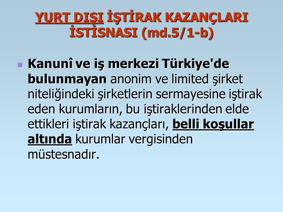 YURT DIŞI İŞTİRAK KAZANÇLARI İSTİSNASI (md.5/1-b) Kanunî ve iş merkezi Türkiye'de bulunmayan anonim ve limited şirket niteliğindeki şirketlerin sermay