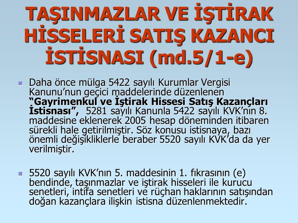 TAŞINMAZLAR VE İŞTİRAK HİSSELERİ SATIŞ KAZANCI İSTİSNASI (md.5/1-e) Daha önce mülga 5422 sayılı Kurumlar Vergisi Kanunu'nun geçici maddelerinde düzenlenen Gayrimenkul ve İştirak Hissesi Satış Kazançları İstisnası , 5281 sayılı Kanunla 5422 sayılı KVK'nın 8.