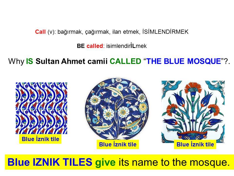 "Call (v): bağırmak, çağırmak, ilan etmek, İSİMLENDİRMEK BE called: isimlendirİLmek Why IS Sultan Ahmet camii CALLED ""THE BLUE MOSQUE""?. Blue IZNIK TIL"