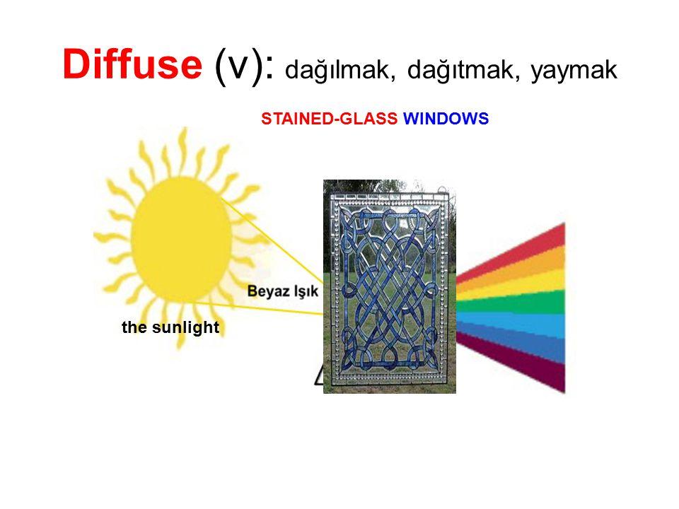 Diffuse (v): dağılmak, dağıtmak, yaymak the sunlight STAINED-GLASS WINDOWS