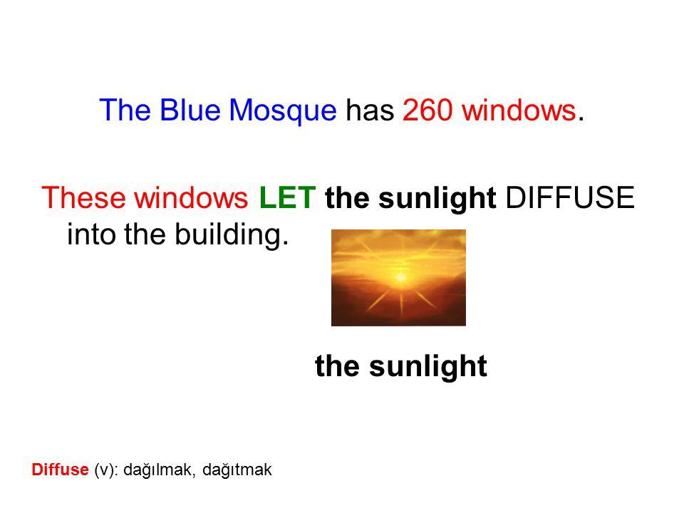 The Blue Mosque has 260 windows. These windows LET the sunlight DIFFUSE into the building. the sunlight Diffuse (v): dağılmak, dağıtmak