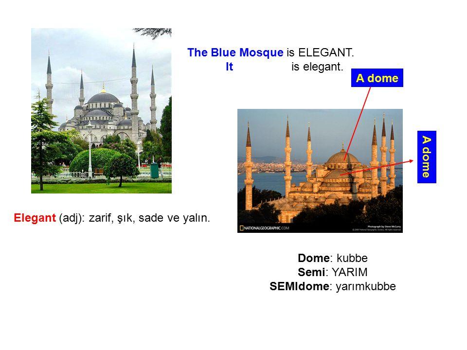 The Blue Mosque is ELEGANT. It is elegant. Elegant (adj): zarif, şık, sade ve yalın. A dome Dome: kubbe Semi: YARIM SEMIdome: yarımkubbe
