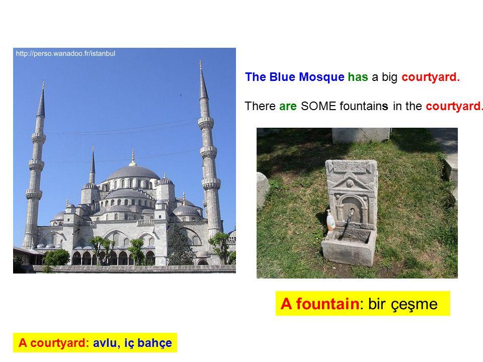 The Blue Mosque has a big courtyard. There are SOME fountains in the courtyard. A fountain: bir çeşme A courtyard: avlu, iç bahçe
