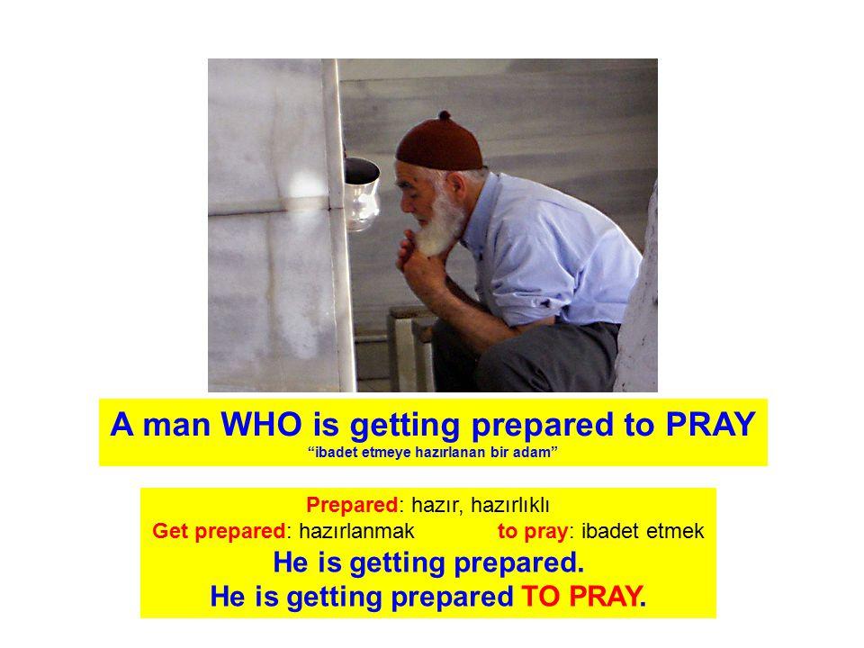 A man WHO is getting prepared to PRAY ibadet etmeye hazırlanan bir adam Prepared: hazır, hazırlıklı Get prepared: hazırlanmak to pray: ibadet etmek He is getting prepared.