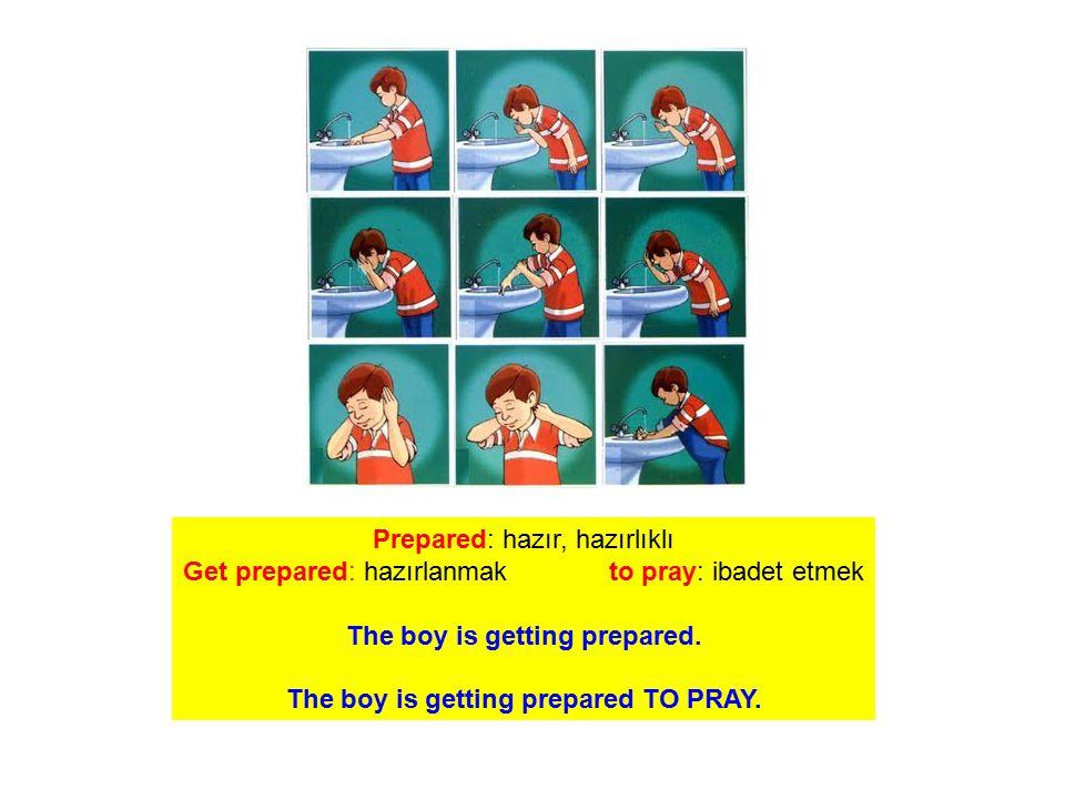 Prepared: hazır, hazırlıklı Get prepared: hazırlanmak to pray: ibadet etmek The boy is getting prepared. The boy is getting prepared TO PRAY.