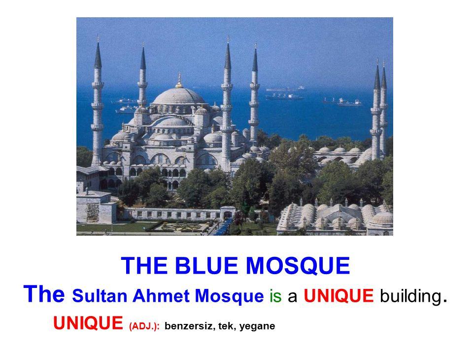 THE BLUE MOSQUE The Sultan Ahmet Mosque is a UNIQUE building. UNIQUE (ADJ.): benzersiz, tek, yegane