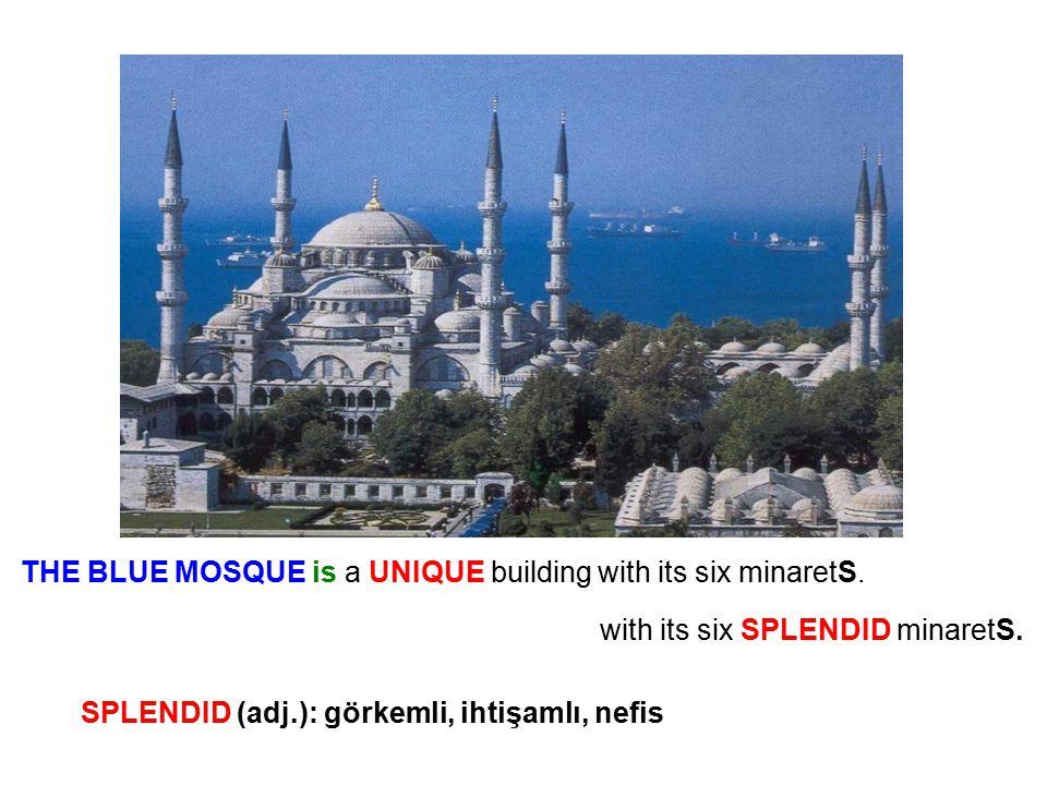 THE BLUE MOSQUE is a UNIQUE building with its six minaretS. with its six SPLENDID minaretS. SPLENDID (adj.): görkemli, ihtişamlı, nefis