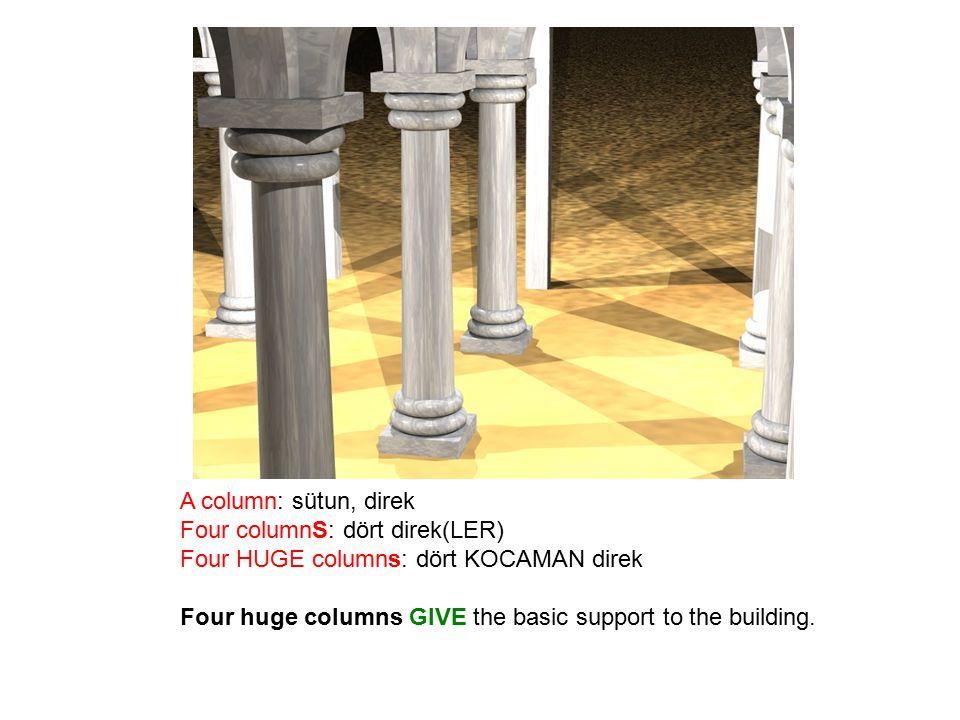 A column: sütun, direk Four columnS: dört direk(LER) Four HUGE columns: dört KOCAMAN direk Four huge columns GIVE the basic support to the building.