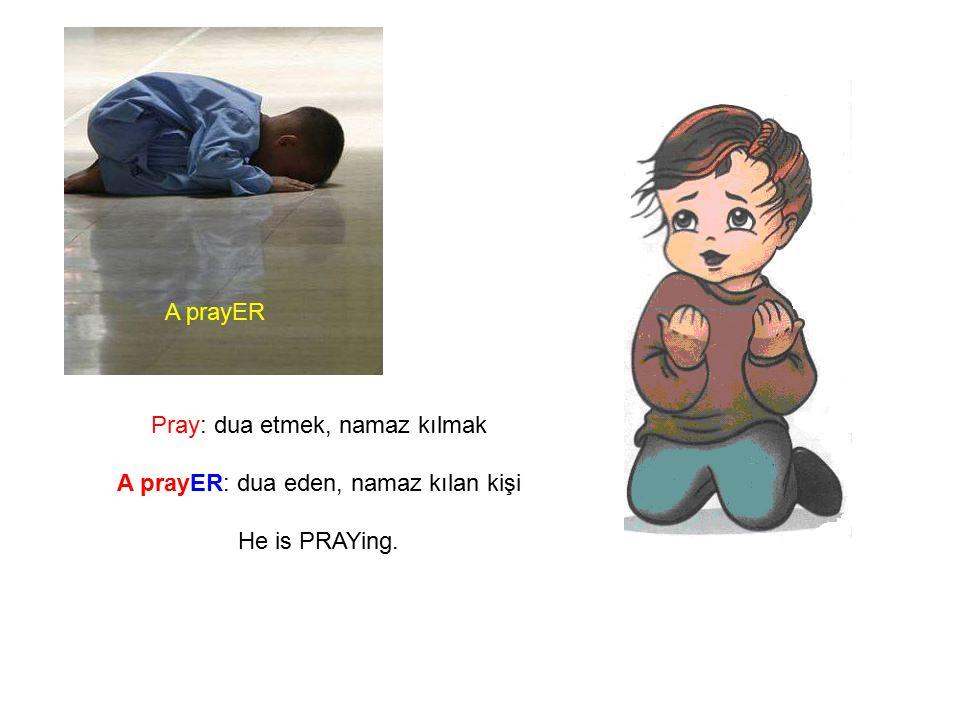 Pray: dua etmek, namaz kılmak A prayER: dua eden, namaz kılan kişi He is PRAYing. A prayER