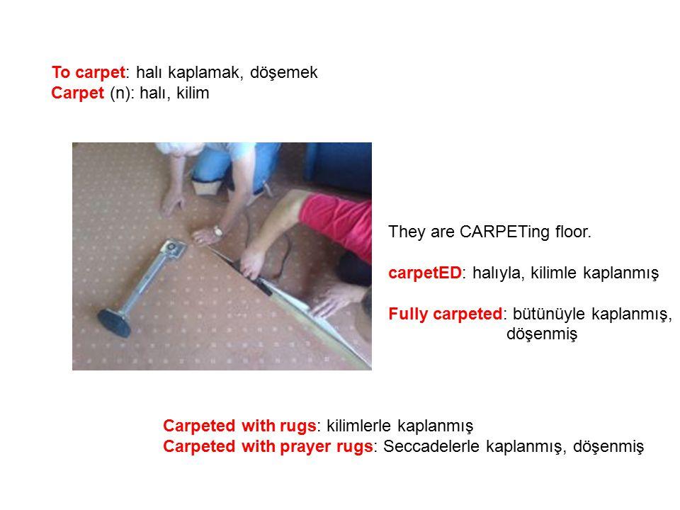 To carpet: halı kaplamak, döşemek Carpet (n): halı, kilim They are CARPETing floor. carpetED: halıyla, kilimle kaplanmış Fully carpeted: bütünüyle kap