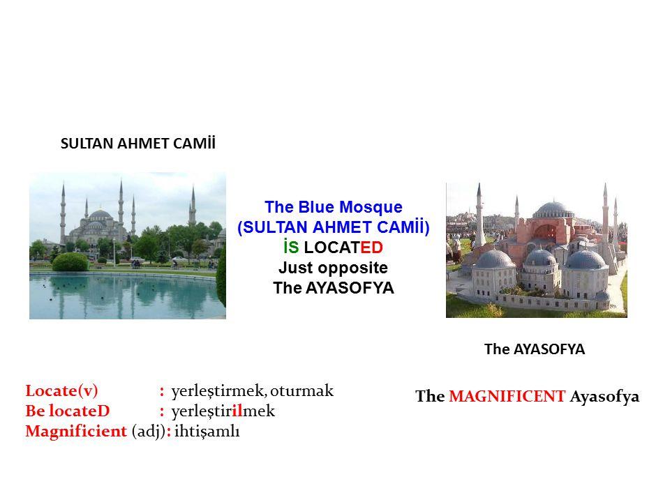 The Blue Mosque (SULTAN AHMET CAMİİ) İS LOCATED Just opposite The AYASOFYA Locate(v): yerleştirmek, oturmak Be locateD: yerleştirilmek Magnificient (a