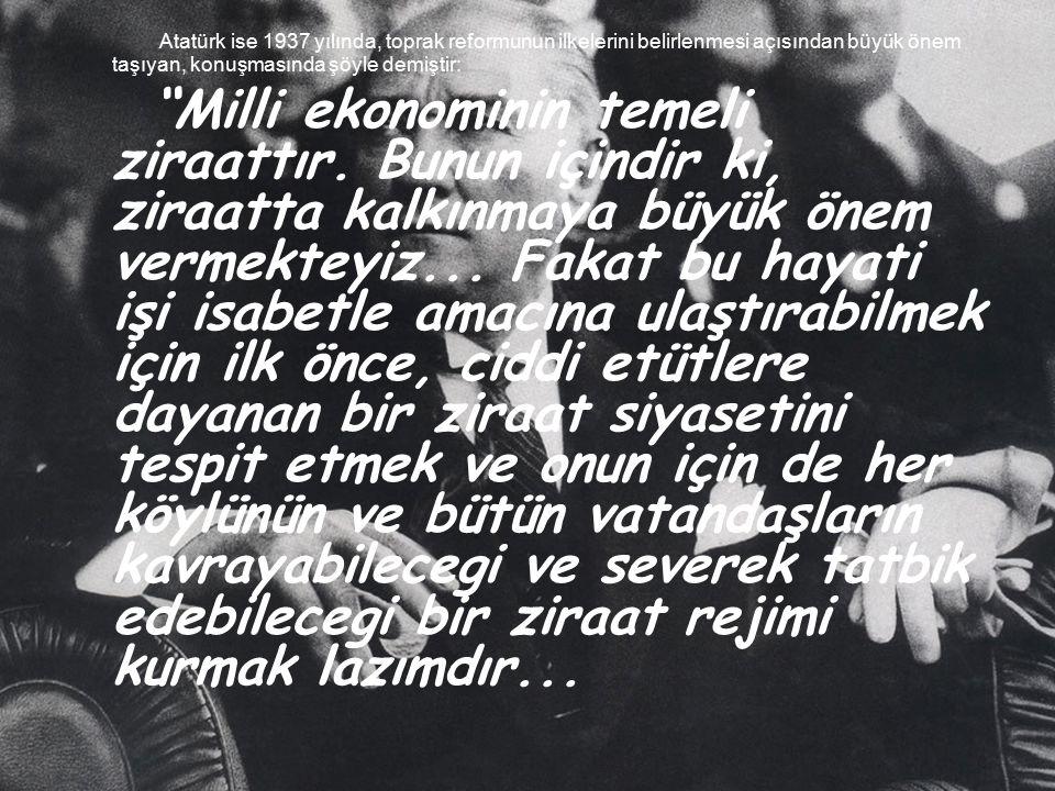 """Atatürk ise 1937 yılında, toprak reformunun ilkelerini belirlenmesi açısından büyük önem taşıyan, konuşmasında şöyle demiştir: """"Milli ekonominin temel"""
