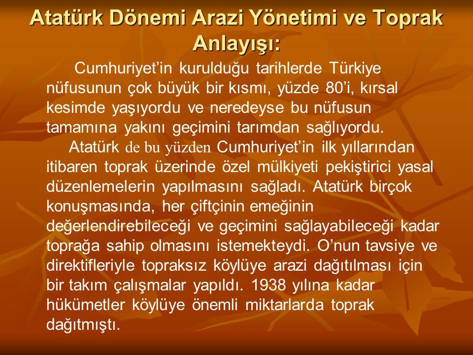 Atatürk Dönemi Arazi Yönetimi ve Toprak Anlayışı: Cumhuriyet'in kurulduğu tarihlerde Türkiye nüfusunun çok büyük bir kısmı, yüzde 80'i, kırsal kesimde