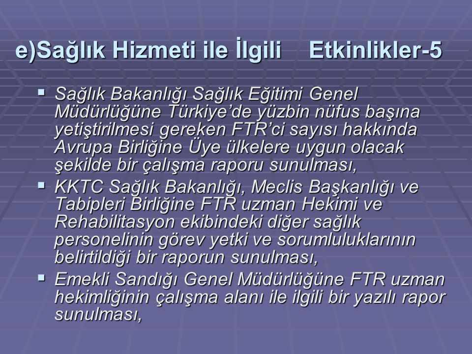 e)Sağlık Hizmeti ile İlgili Etkinlikler-5  Sağlık Bakanlığı Sağlık Eğitimi Genel Müdürlüğüne Türkiye'de yüzbin nüfus başına yetiştirilmesi gereken FTR'ci sayısı hakkında Avrupa Birliğine Üye ülkelere uygun olacak şekilde bir çalışma raporu sunulması,  KKTC Sağlık Bakanlığı, Meclis Başkanlığı ve Tabipleri Birliğine FTR uzman Hekimi ve Rehabilitasyon ekibindeki diğer sağlık personelinin görev yetki ve sorumluluklarının belirtildiği bir raporun sunulması,  Emekli Sandığı Genel Müdürlüğüne FTR uzman hekimliğinin çalışma alanı ile ilgili bir yazılı rapor sunulması,