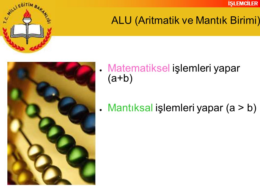 İŞLEMCİLER ALU (Aritmatik ve Mantık Birimi) ● Matematiksel işlemleri yapar (a+b) ● Mantıksal işlemleri yapar (a > b)