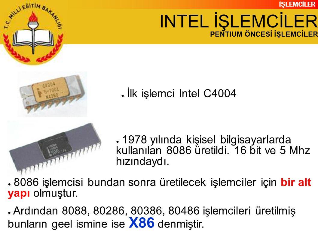 İŞLEMCİLER INTEL İŞLEMCİLER PENTIUM ÖNCESİ İŞLEMCİLER ● İlk işlemci Intel C4004 ● 1978 yılında kişisel bilgisayarlarda kullanılan 8086 üretildi.