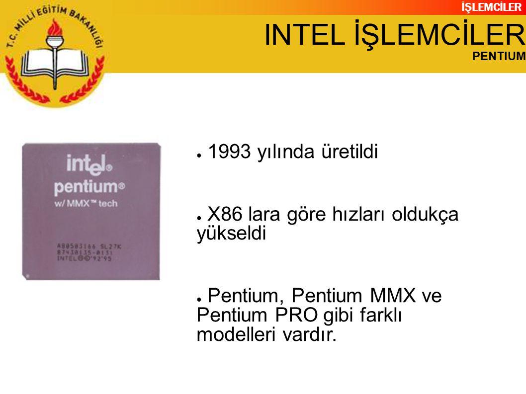 İŞLEMCİLER INTEL İŞLEMCİLER PENTIUM ● 1993 yılında üretildi ● X86 lara göre hızları oldukça yükseldi ● Pentium, Pentium MMX ve Pentium PRO gibi farklı modelleri vardır.