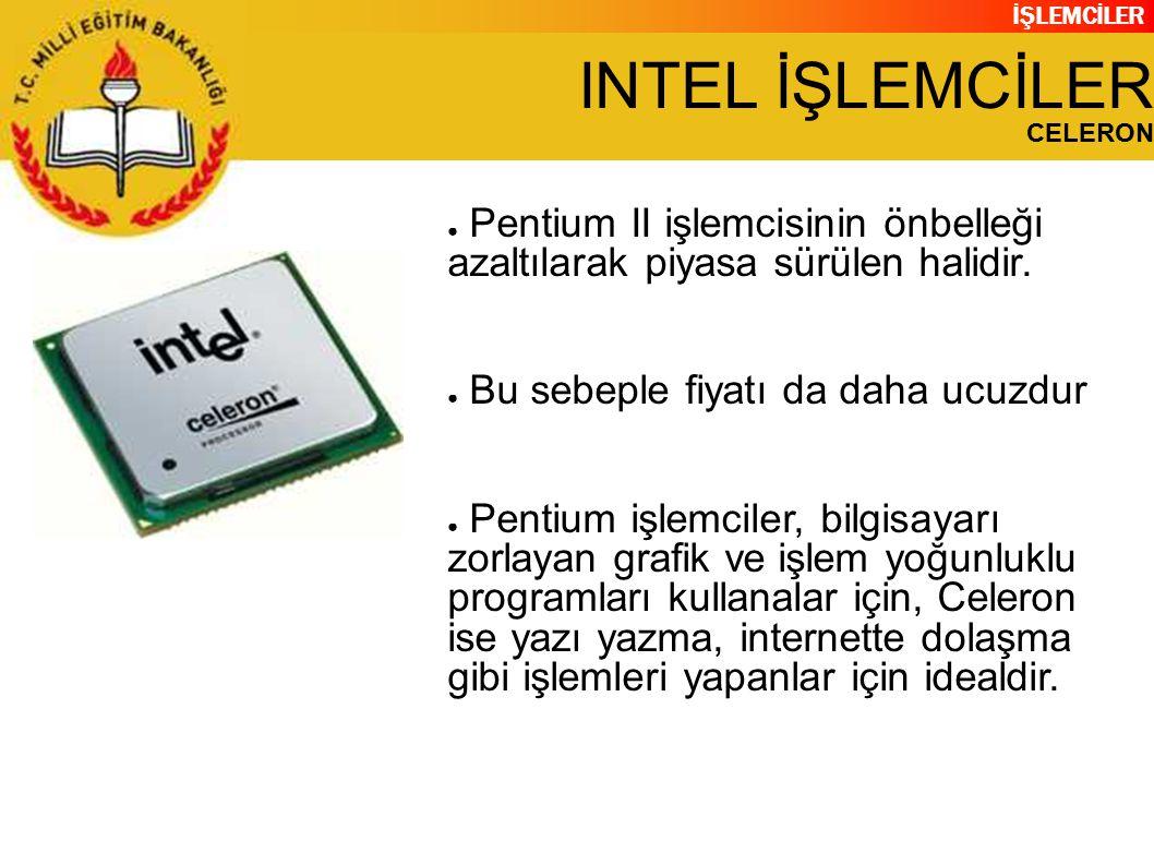 İŞLEMCİLER INTEL İŞLEMCİLER CELERON ● Pentium II işlemcisinin önbelleği azaltılarak piyasa sürülen halidir.