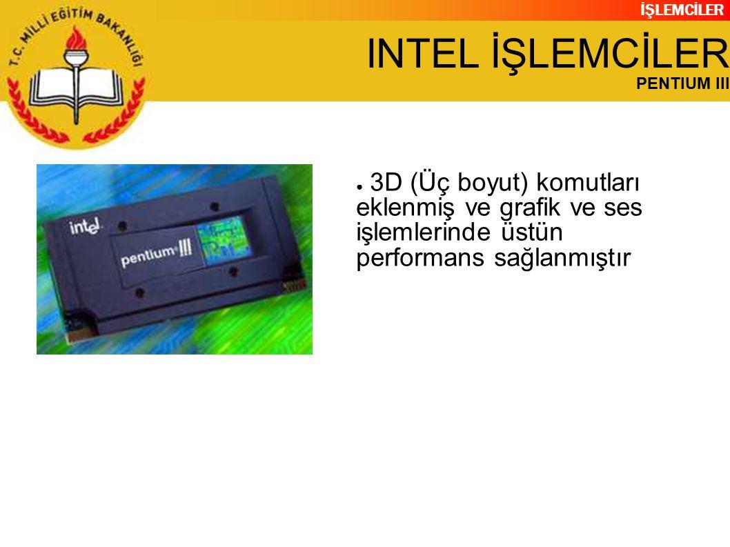 İŞLEMCİLER INTEL İŞLEMCİLER PENTIUM III ● 3D (Üç boyut) komutları eklenmiş ve grafik ve ses işlemlerinde üstün performans sağlanmıştır