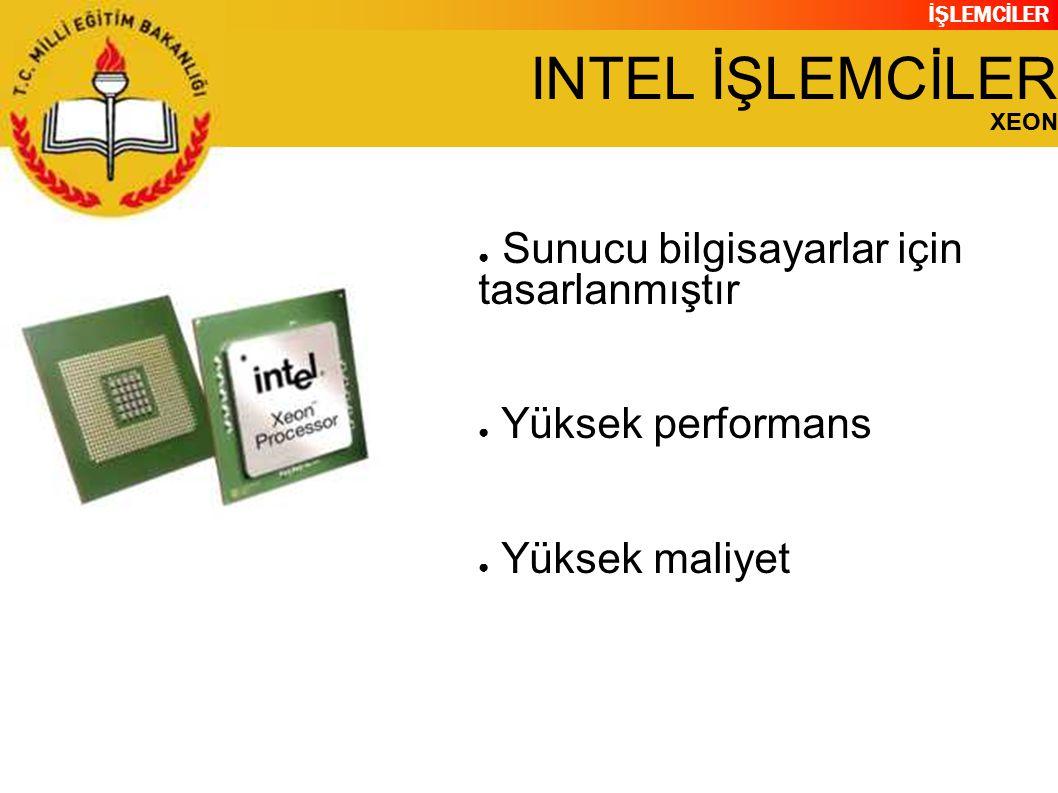 İŞLEMCİLER INTEL İŞLEMCİLER XEON ● Sunucu bilgisayarlar için tasarlanmıştır ● Yüksek performans ● Yüksek maliyet