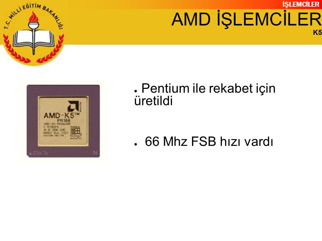 İŞLEMCİLER AMD İŞLEMCİLER K5 ● Pentium ile rekabet için üretildi ● 66 Mhz FSB hızı vardı