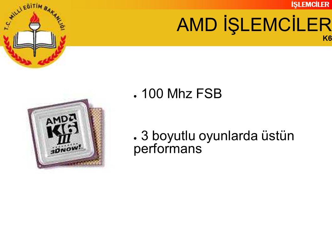 İŞLEMCİLER AMD İŞLEMCİLER K6 ● 100 Mhz FSB ● 3 boyutlu oyunlarda üstün performans