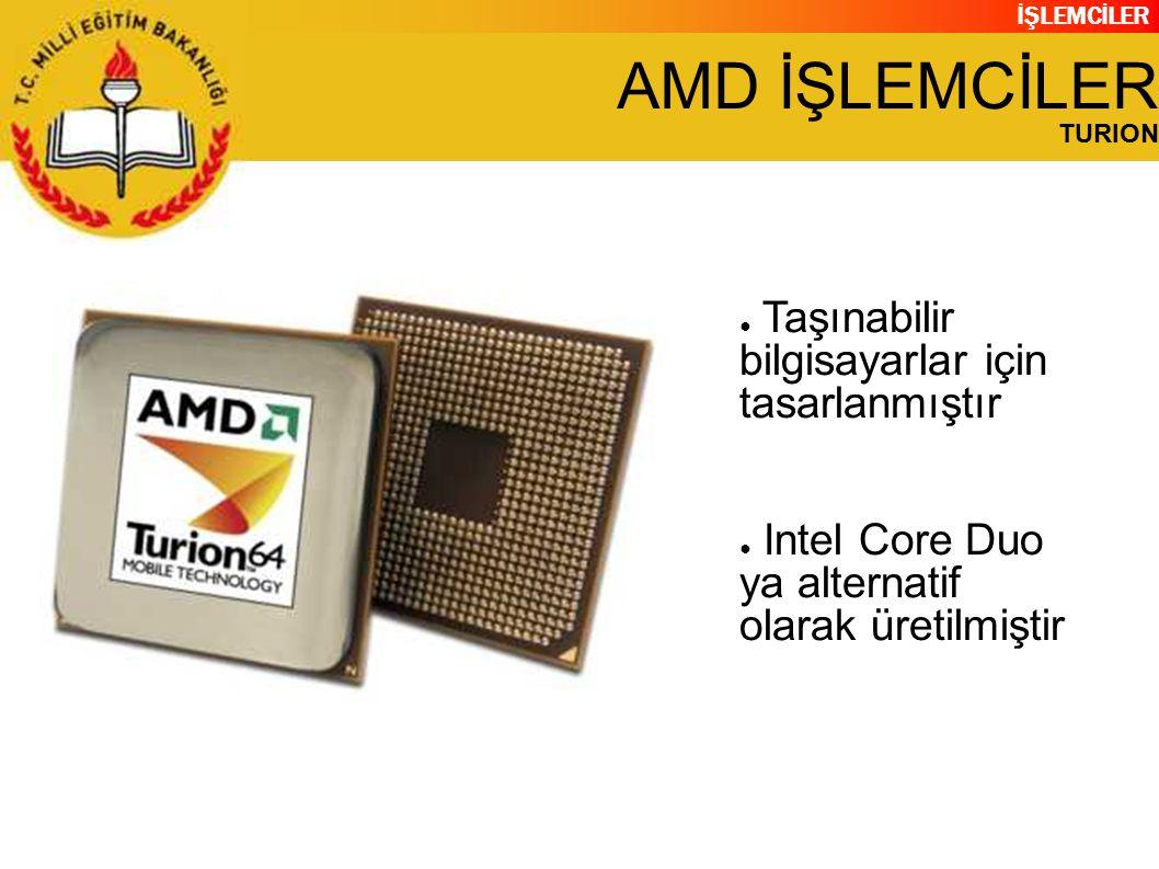 İŞLEMCİLER AMD İŞLEMCİLER TURION ● Taşınabilir bilgisayarlar için tasarlanmıştır ● Intel Core Duo ya alternatif olarak üretilmiştir