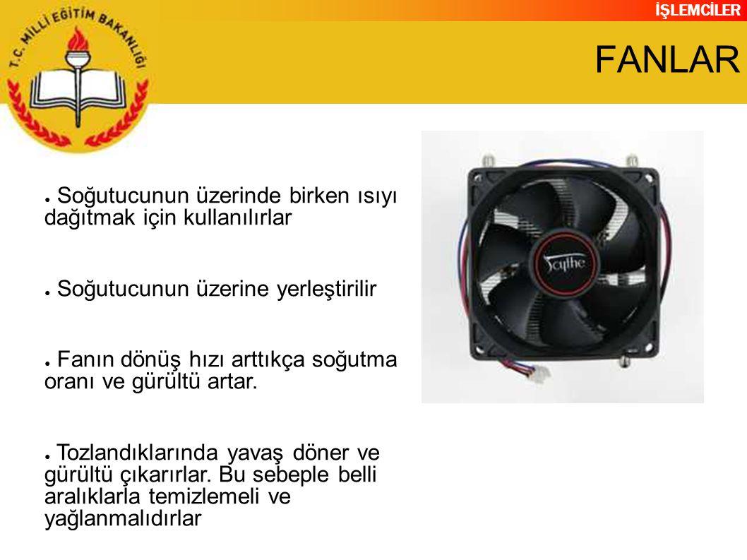İŞLEMCİLER FANLAR ● Soğutucunun üzerinde birken ısıyı dağıtmak için kullanılırlar ● Soğutucunun üzerine yerleştirilir ● Fanın dönüş hızı arttıkça soğutma oranı ve gürültü artar.