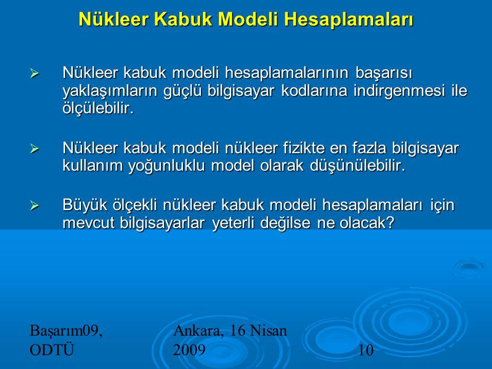Başarım09, ODTÜ Ankara, 16 Nisan 200910 Nükleer Kabuk Modeli Hesaplamaları  Nükleer kabuk modeli hesaplamalarının başarısı yaklaşımların güçlü bilgisayar kodlarına indirgenmesi ile ölçülebilir.