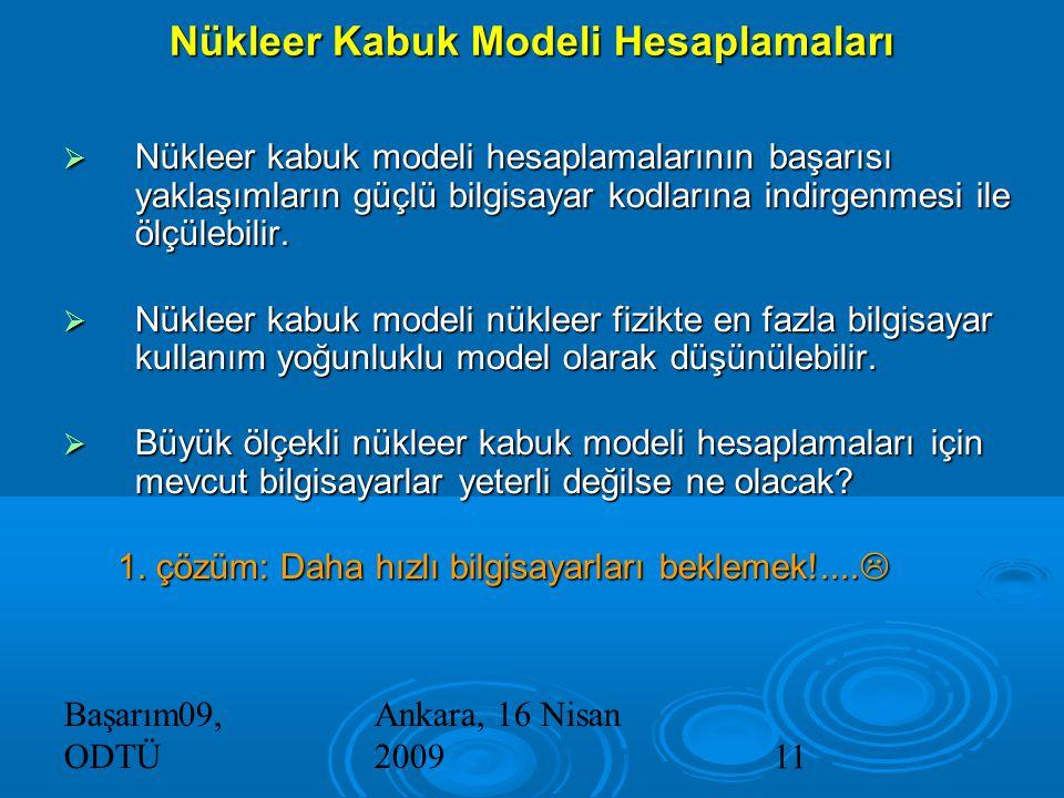 Başarım09, ODTÜ Ankara, 16 Nisan 200911 Nükleer Kabuk Modeli Hesaplamaları  Nükleer kabuk modeli hesaplamalarının başarısı yaklaşımların güçlü bilgisayar kodlarına indirgenmesi ile ölçülebilir.