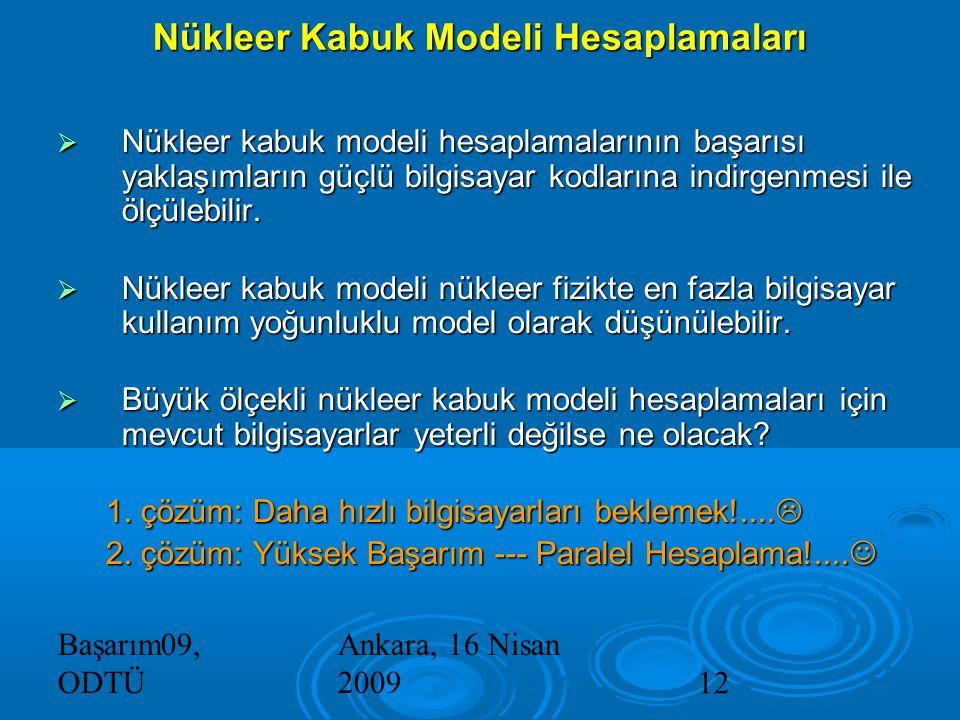 Başarım09, ODTÜ Ankara, 16 Nisan 200912 Nükleer Kabuk Modeli Hesaplamaları  Nükleer kabuk modeli hesaplamalarının başarısı yaklaşımların güçlü bilgisayar kodlarına indirgenmesi ile ölçülebilir.