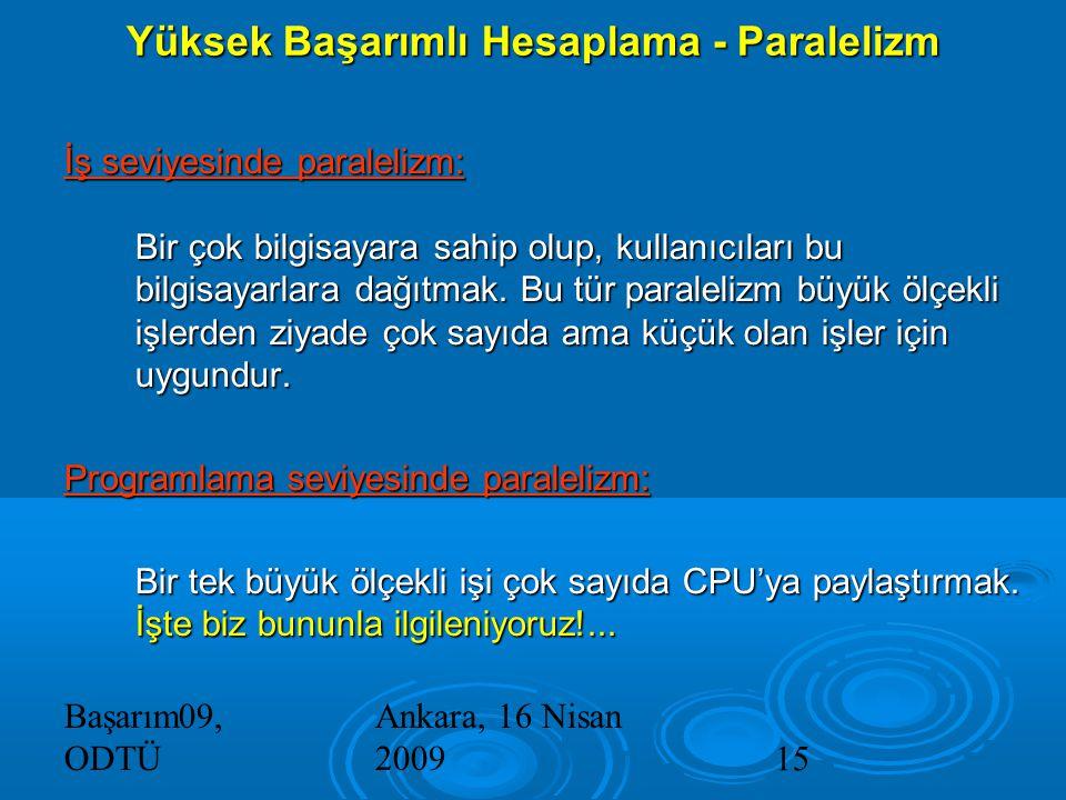 Başarım09, ODTÜ Ankara, 16 Nisan 200915 Yüksek Başarımlı Hesaplama - Paralelizm İş seviyesinde paralelizm: Bir çok bilgisayara sahip olup, kullanıcıları bu bilgisayarlara dağıtmak.