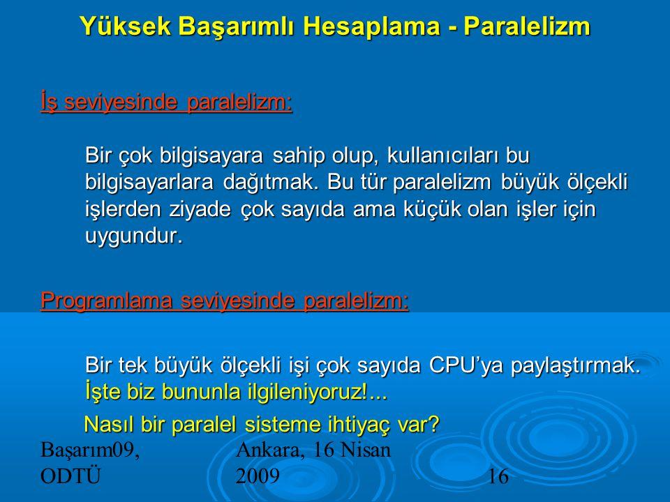 Başarım09, ODTÜ Ankara, 16 Nisan 200916 Yüksek Başarımlı Hesaplama - Paralelizm İş seviyesinde paralelizm: Bir çok bilgisayara sahip olup, kullanıcıları bu bilgisayarlara dağıtmak.